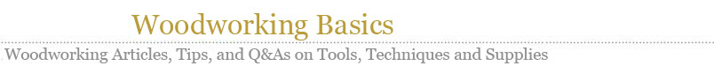 Woodworking Basics - Woodworking Articles, Tips and Q&A on Tools, Techniques and Supplies